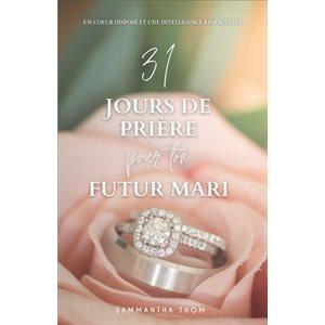 31 Jours de Prière Pour Ton Futur Mari (Un Cœur Disposé et Une Intelligence Renouvelée)